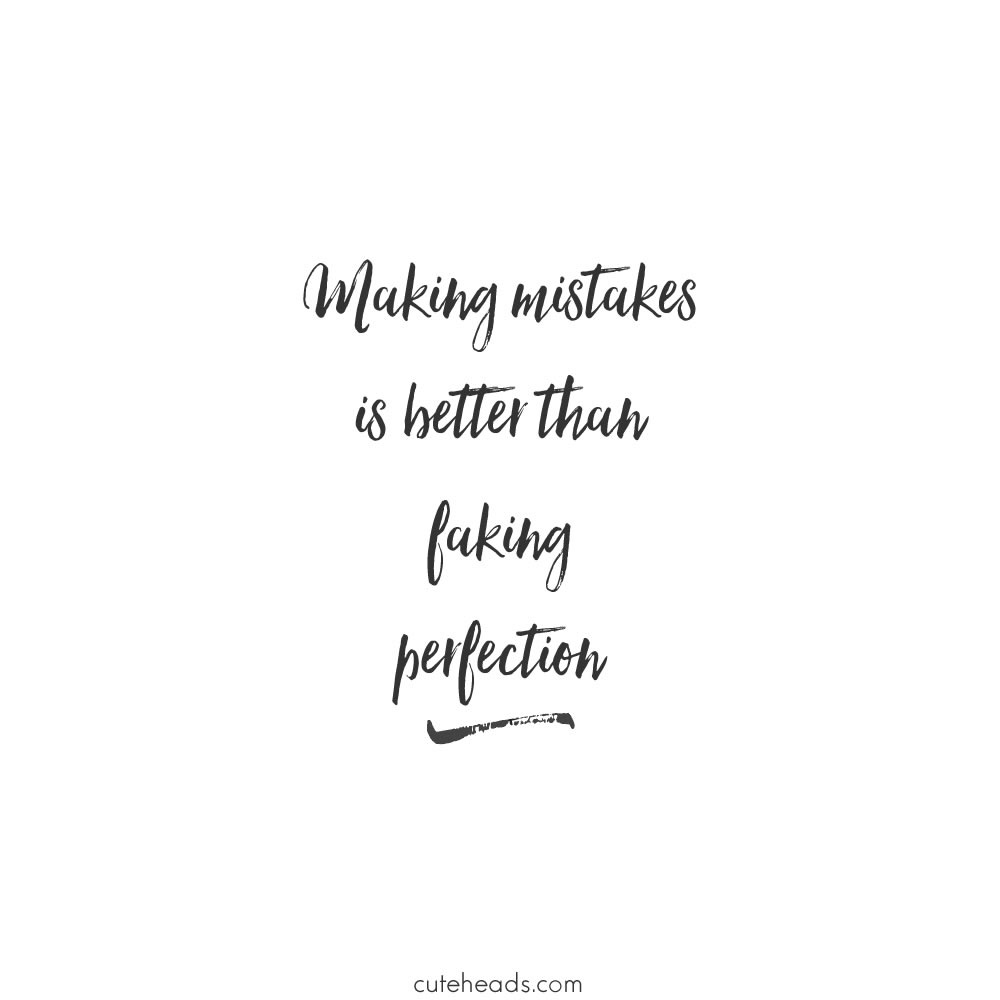 Making mistakes is better than faking perfection.