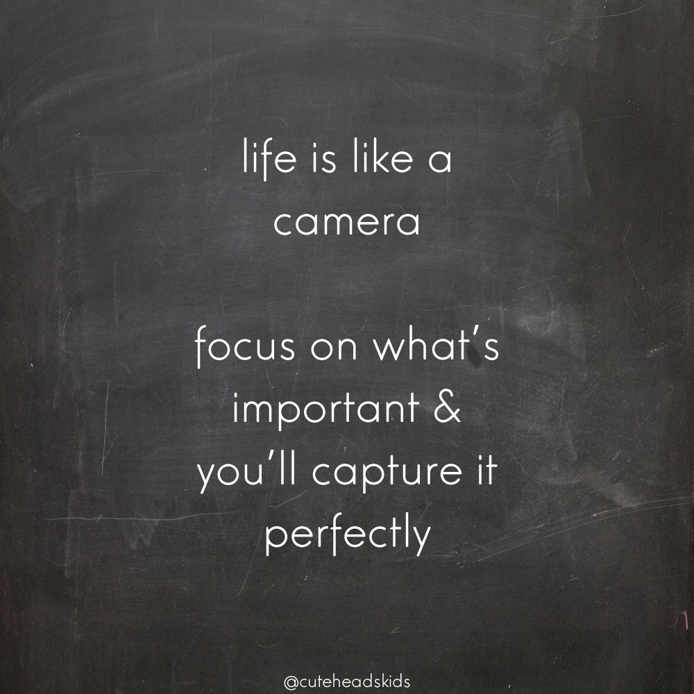 life is like a camera. focus in what's important and you'll capture it perfectly.