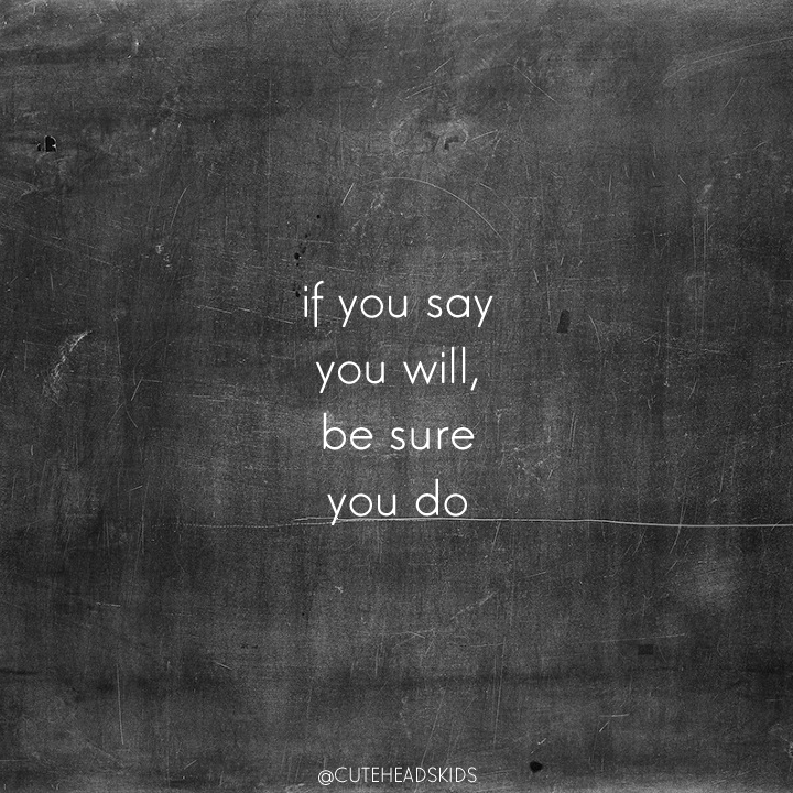 if you say you will, be sure you do.