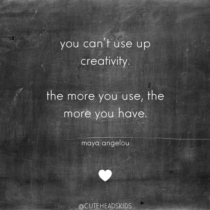 you can't use up your creativity. the more you use the more  you have.